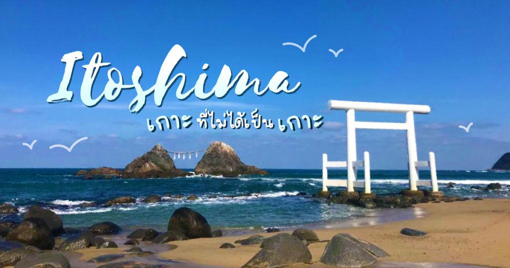 Itoshima เกาะที่ไม่ได้เป็นเกาะ