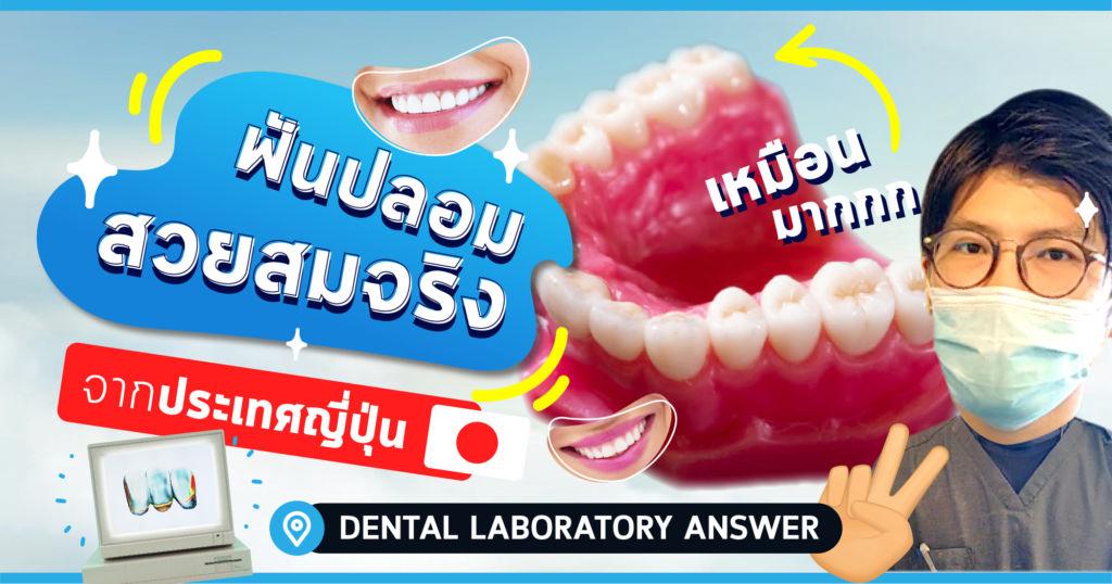 ฟันปลอมสวยสมจริงจากประเทศญี่ปุ่น โดย DENTAL LABORATORY ANSWER